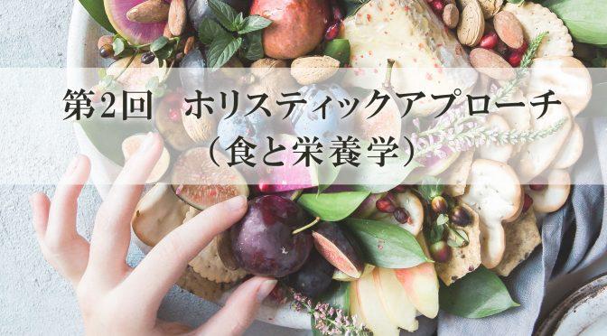 第2回 ホリスティックアプローチ(食と栄養学)